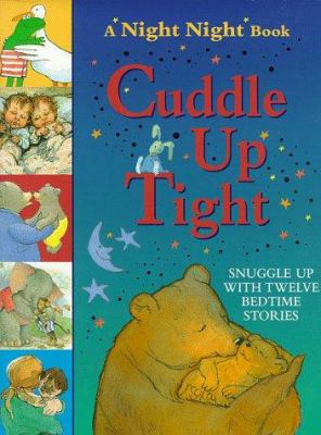 Cuddle up tight : [snuggle up with twelve bedtime stories].