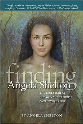 Finding Angela Shelton : the true story of one woman's triumph over sexual abuse