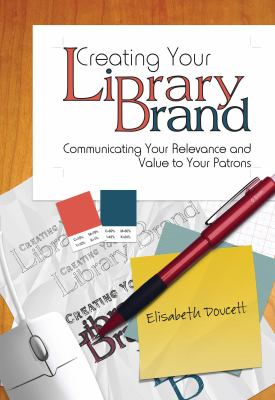 Creating your library brand : communicating your relevance and value to your patrons