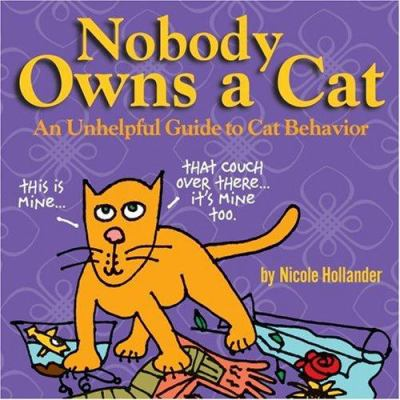 Nobody owns a cat : an unhelpful guide to cat behavior