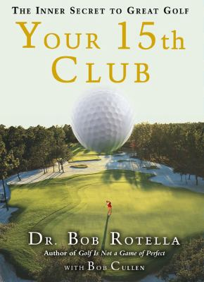 Your 15th club : the inner secret to great golf / Bob Rotella with Robert Cullen.