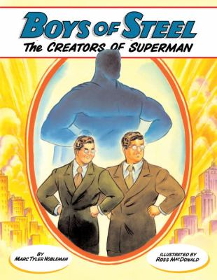 Boys of steel : the creators of Superman / by Marc Tyler Nobleman ; illustrated by Ross MacDonald.