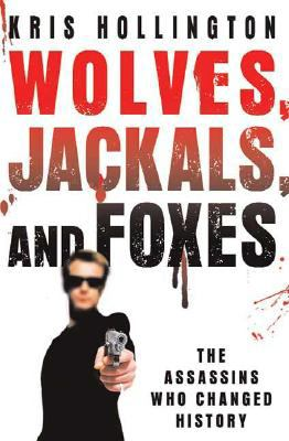 Wolves, jackals, and foxes : the assassins who changed history