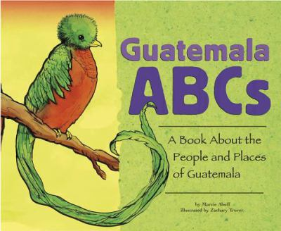 Guatemala ABCs : a book about the people and places of Guatemala / by Marcie Aboff ; illustrated by Zachary Trover.