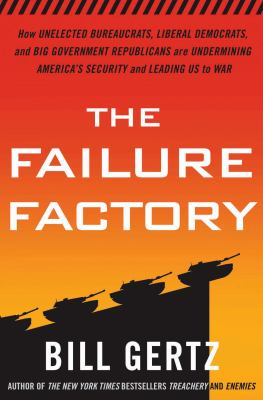 The failure factory : how unelected bureaucrats, liberal democrats, and big-government republicans are undermining America's security and leading us to war / Bill Gertz.