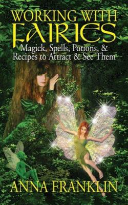 Working with fairies : magick, spells, potions & recipes to attract & see them