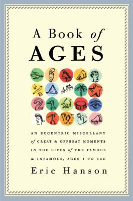 A book of ages : an eccentric miscellany of great and offbeat moments in the lives of the famous and infamous, ages 1 to 100