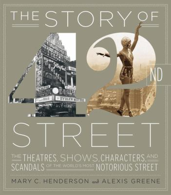 The story of 42nd Street : the theaters, shows, characters, and scandals of the world's most notorious street