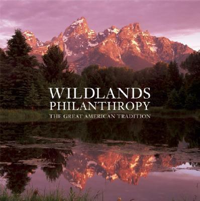 Wildlands philanthropy : the great American tradition / essays by Tom Butler ; photographs by Antonio Vizcaíno.