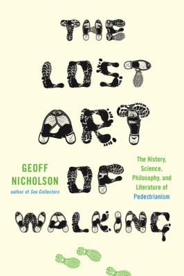 The lost art of walking : the history, science, philosophy, and literature of pedestrianism / Geoff Nicholson.