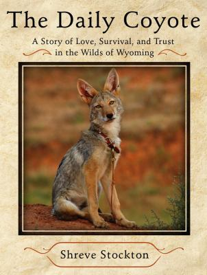 The daily coyote : a story of love, survival, and trust in the wilds of Wyoming / Shreve Stockton.