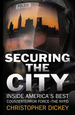 Securing the city : inside America's best counterterror force : the NYPD / by Christopher Dickey.