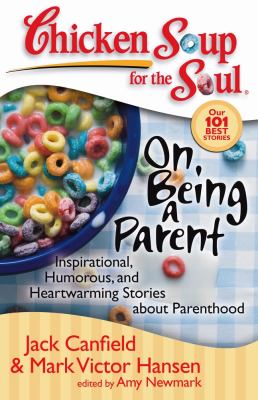 Chicken soup for the soul : on being a parent : inspirational, humorous, and heartwarming stories about parenthood