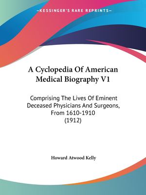 A cyclopedia of American medical biography v1 : comprising the lives of eminent deceased physicians and surgeons, from 1610 to 1910