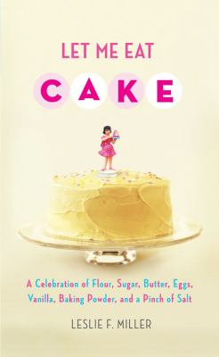 Let me eat cake : a celebration of flour, sugar, butter, eggs, baking powder, and a pinch of salt