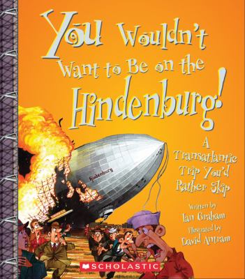 You wouldn't want to be on the Hindenburg! : a transatlantic trip you'd rather skip / written by Ian Graham illustrated by David Antram created and Designed by David Salariya.