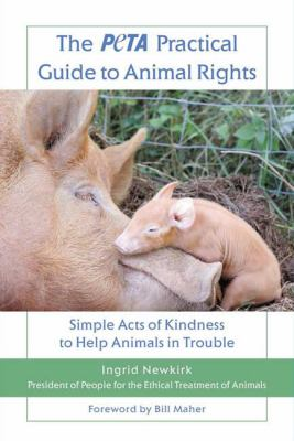 The PETA practical guide to animal rights : simple acts of kindness to help animals in trouble / Ingrid Newkirk.