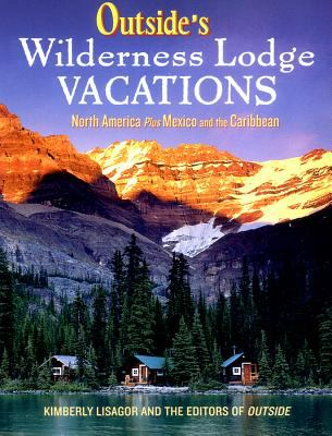 Outside's wilderness lodge vacations : more than 100 prime destinations in the U.S., Canada, Mexico, and the Caribbean