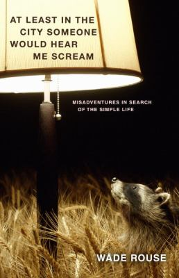 At least in the city someone would hear me scream : (misadventures in search of the simple life) / Wade Rouse.