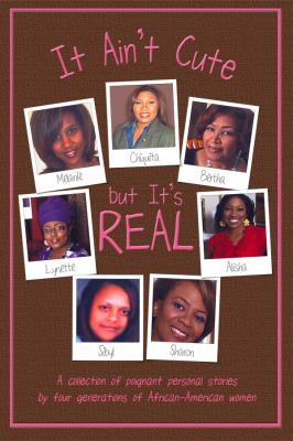 It ain't cute but it's real : [a collection of poignant personal stories by four generations of African-American women]