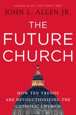 The future church : how ten trends are revolutionizing the Catholic Church