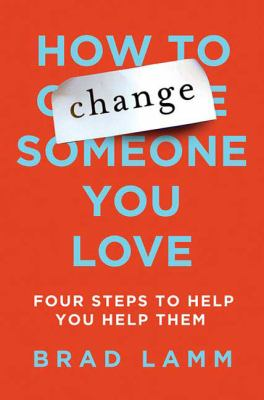 How to change someone you love : four steps to help you help them / Brad Lamm.