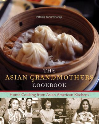 The Asian grandmothers cookbook : home cooking from Asian American kitchens / Patricia Tanumihardja.