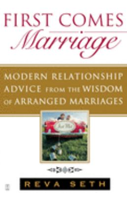 First comes marriage : modern relationship advice from the ancient wisdom of arranged marriages