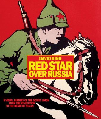 Red star over Russia : a visual history of the Soviet Union from the revolution to the death of Stalin : posters, photographs and graphics from the David King collection