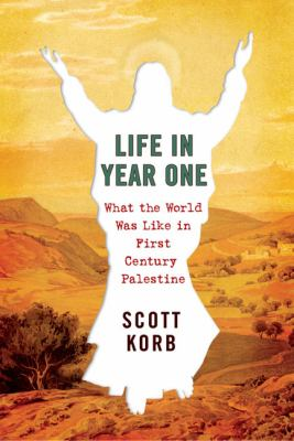 Life in year one : what the world was like in first-century Palestine / Scott Korb.