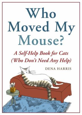 Who moved my mouse? : a self-help book for cats (who don't need any help)