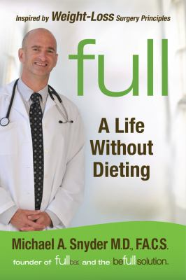 Full : a life without dieting ; weight-loss secrets from a weight-loss surgeon (without the surgery!)
