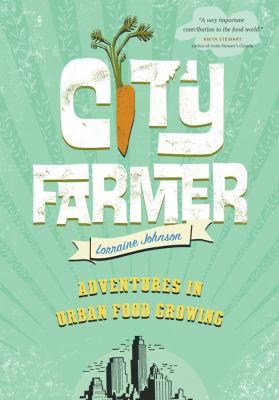 City farmer : adventures in urban food growing