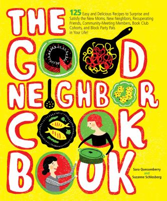 The good neighbor cookbook : 125 easy and delicious recipes to surprise and satisfy the new moms, new neighbors, recuperating friends, community-meeting members, book club cohorts, and block party pals in your life!