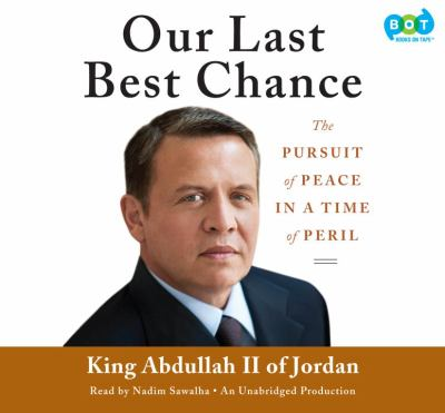 Our last best chance [sound recording] : [the pursuit of peace in a time of peril] / King Abdullah II.