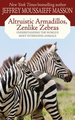 Altruistic armadillos, zenlike zebras : understanding the world's most intriguing animals