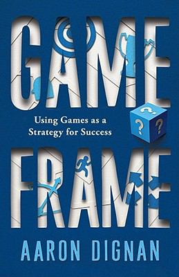 Game frame : using games as a strategy for success / Aaron Dignan.