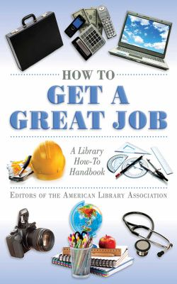 How to get a great job : a library how-to handbook / editors of the American Library Association.