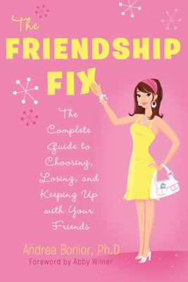 The friendship fix : the complete guide to choosing, losing, and keeping up with your friends