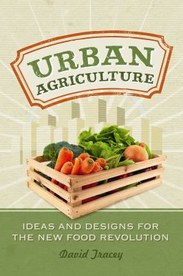 Urban agriculture : ideas and designs for the new food revolution