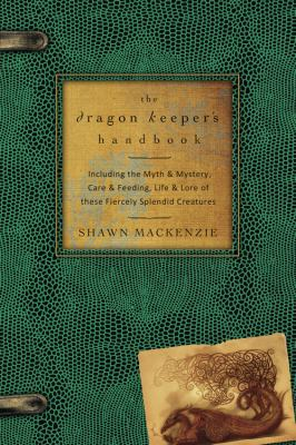 The dragon keeper's handbook : including the myth & mystery, care & feeding, life & lore of these fiercely splendid creatures