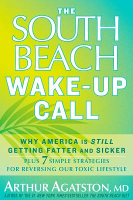 The South Beach wake-up call : why America is still getting fatter and sicker : plus 7 simple stratagies for reversing our toxic lifestyle