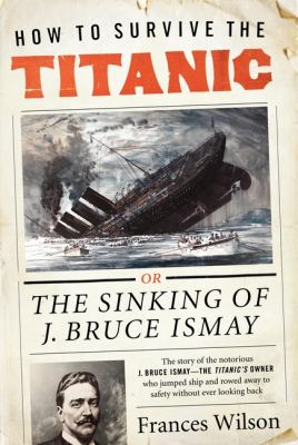 How to survive the Titanic : the sinking of J. Bruce Ismay / Frances Wilson.