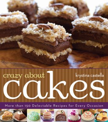 Crazy about cakes : more than 150 delectable recipes for every occasion