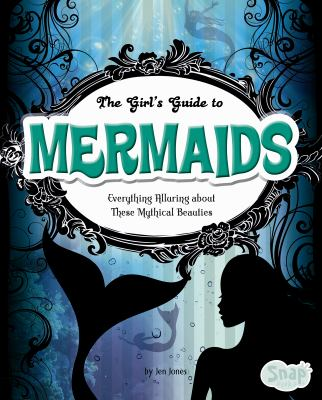 The girl's guide to mermaids : everything alluring about these mythical beauties