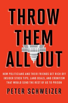 Throw them all out : how politicians and their friends get rich off insider stock tips, land deals, and cronyism that would send the rest of us to prison / Peter Schweizer.
