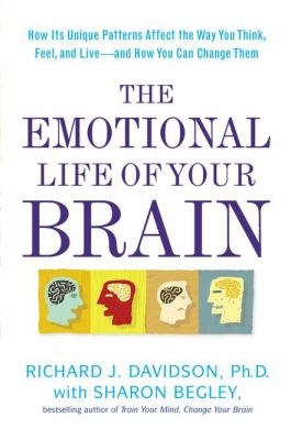 The emotional life of your brain : how its unique patterns affect the way you think, feel, and live--and how you can change them / Richard J. Davidson with Sharon Begley.