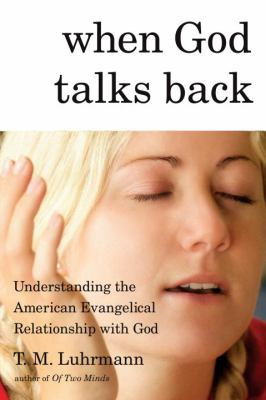 When God talks back : understanding the American evangelical relationship with God / T.M. Luhrmann.