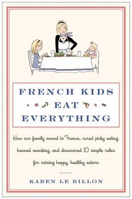 French kids eat everything : how our family moved to France, cured picky eating, banned snacking, and discovered 10 simple rules for raising happy, healthy eaters / Karen Le Billon ; illustrations by Sarah Jane Wright.