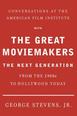 Conversations at the American Film Institute with the great moviemakers : the next generation / [edited and with an introduction by] George Stevens, Jr.